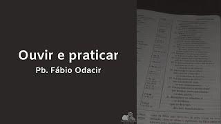 Ouvir e praticar - Pb. Fábio Odacir