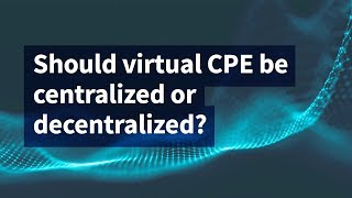 Should Virtual CPE Be Centralized or Decentralized?