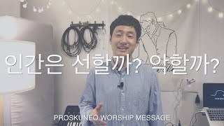 PROSKUNEO  – 35. 인간은 선할까? 악할까? (한절설교) : 이승윤 목사