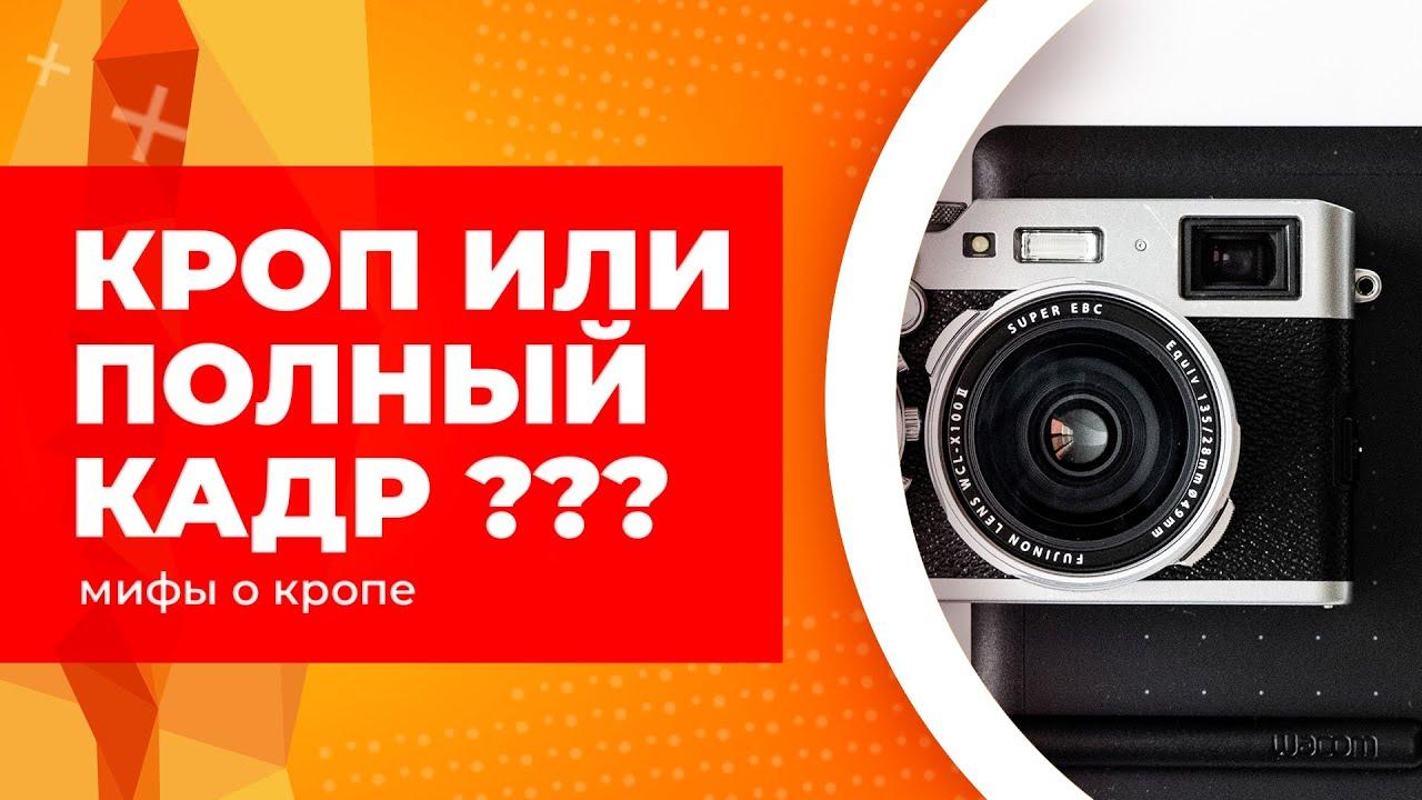 Кроп или полный кадр? Что выбрать? Что лучше? Распространённые мифы о кропнутых камерах!
