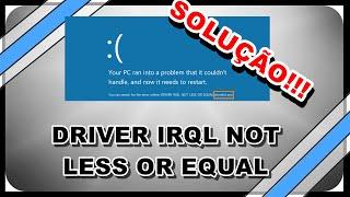 SOLUÇÃO DRIVER IRQL NOT LESS OR EQUAL