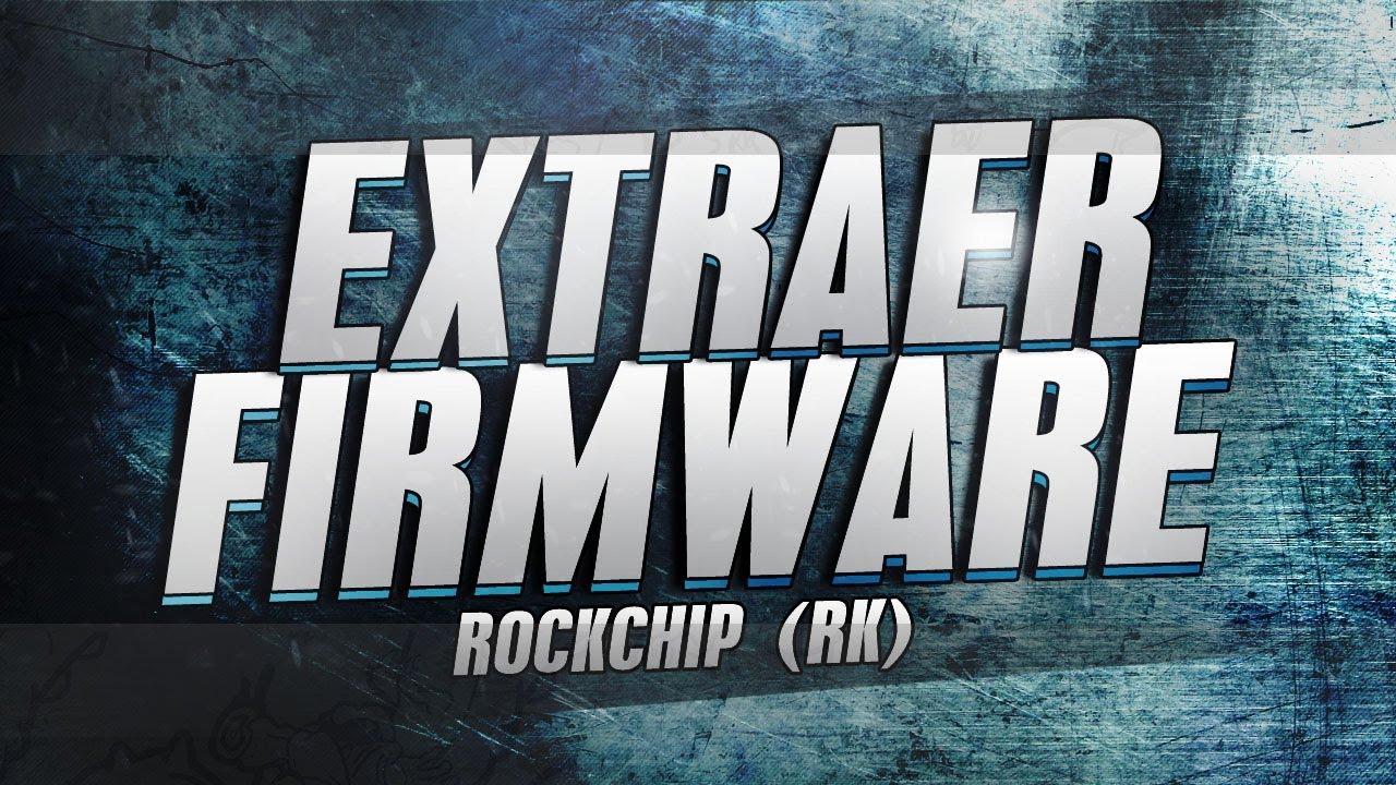 EXTRACCIÓN DE FIRMWARE ROCK CHIP (RK)