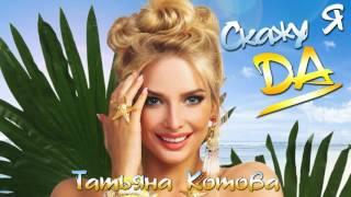 Татьяна Котова - Скажу я да