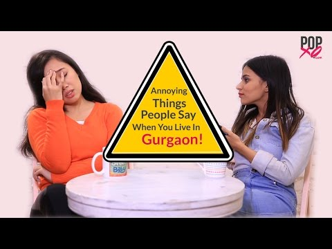 Annoying Things People Say If You Live In Gurgaon - POPxo
