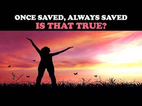 ONCE SAVED, ALWAYS SAVED: IS THAT TRUE?