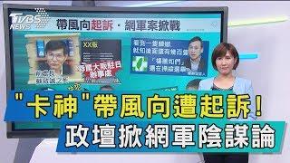 【談政治】「卡神」帶風向遭起訴! 政壇掀網軍陰謀論