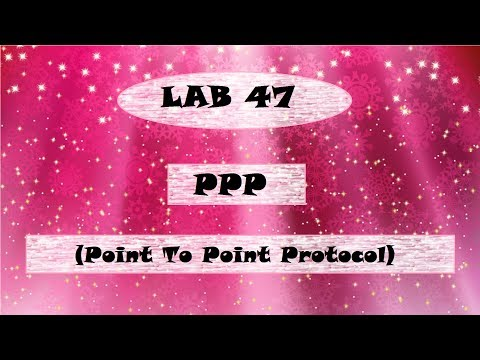 Lab 47 PPP (Point To Point Protocol)