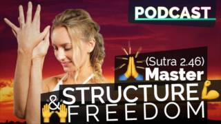 Ep #49 - Yoga Podcast | Master Both Structure & Freedom (Yoga Sutra 2.46)