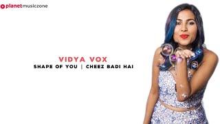 Ed Sheeran - Shape Of You   Cheez Badi Hai (Vidya Vox Mashup Cover)(Lyrics)