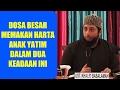 Dosa Besar Memakan Harta Anak Yatim Dalam 2 Keadaan Ini - Ustadz Khalid Basalamah