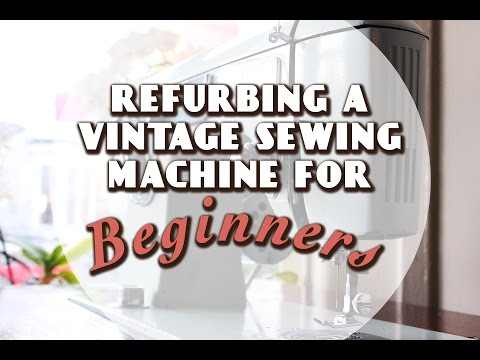 Refurbishing a Vintage Sewing Machine, a Beginner's Guide
