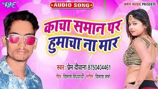काचा समान पर हुमाचा ना मार_#New भोजपुरी हिट Song_Kacha Saman Par Humacha Na Mar_#Prem Deewana