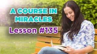 A Course In Miracles - Lesson 135