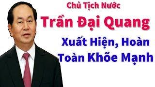 Chủ tịch nước Trần Đại Quang hoàn toàn khỏe mạnh là cú tát thép lên lũ phản động