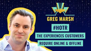 #HOTR THE EXPERIENCES CUSTOMERS REQUIRE ONLINE & OFFLINE - GREG MARSH