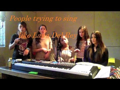 People Trying to Sing like Lana Del Rey