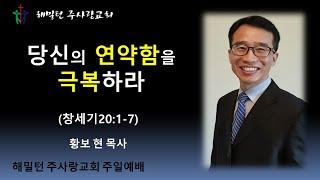 [창세기20:1-7 당신의 연약함을 극복하라] 황보 현 목사 (2021년6월27일 주일예배)