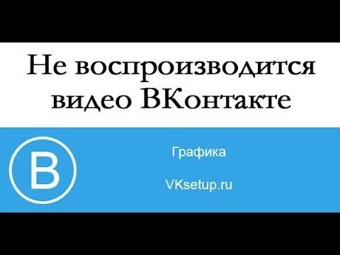 Не воспроизводится видео ВКонтакте. Что можно сделать