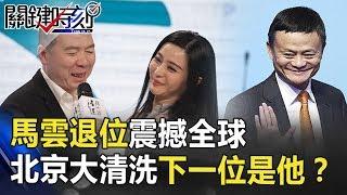 「我不想死在辦公室」馬雲退位震撼全球 北京大清洗下一位是「他」? 關鍵時刻 20180910-2 黃世聰 黃創夏