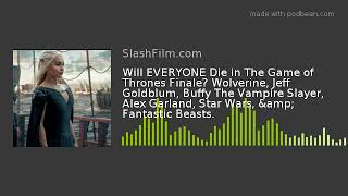 Will EVERYONE Die in The Game of Thrones Finale? Wolverine, Jeff Goldblum, Buffy The Vampire Slayer,