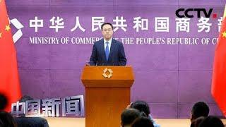 [中国新闻] 中国商务部:只要符合世贸组织原则 中国都持积极态度 | CCTV中文国际