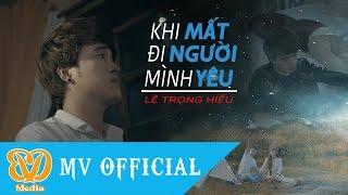 Khi Mất Đi Người Minh Yêu - Lê Trọng Hiếu [MV 4K Official]