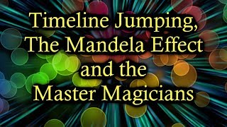 Timeline Jumping, The Mandela Effect and the Master Magicians
