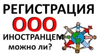 Регистрация ООО ИНОСТРАНЦЕМ, можно ли?(, 2015-11-06T18:56:13.000Z)