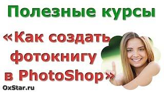 Как создать фотокнигу? Скачать бесплатно курс «Как создать фотокнигу в Adobe Photoshop»