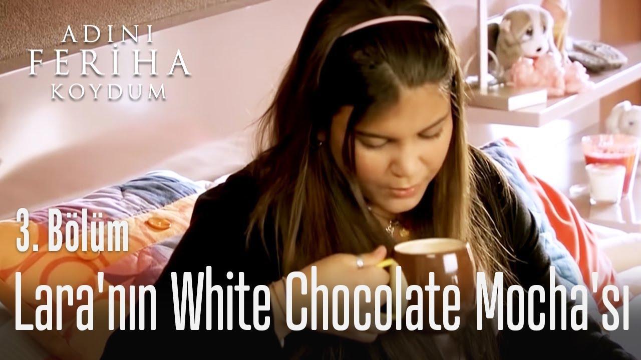Lara'nın White Chocolate Mocha'sı - Adını Feriha Koydum 3. Bölüm