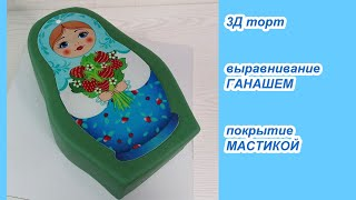 3Д торт МАТРЁШКА ВЫРАВНИВАНИЕ Ганашем и ПОКРЫТИЕ МАСТИКОЙ Подробно Рецепт ГАНАША