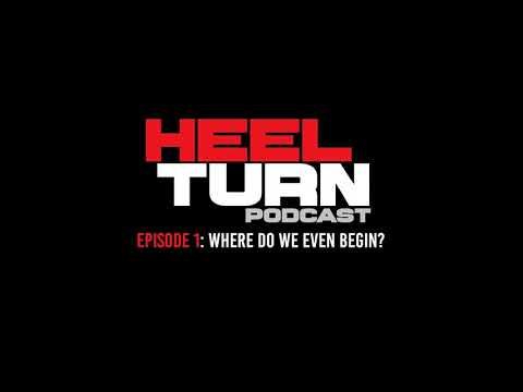 Heel Turn Podcast  - Episode 1: Where Do We Even Begin?