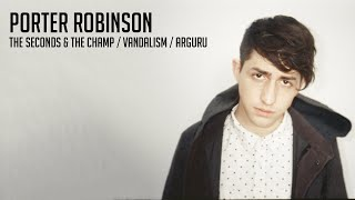 Porter Robinson - The Seconds & The Champ / Vandalism / Arguru
