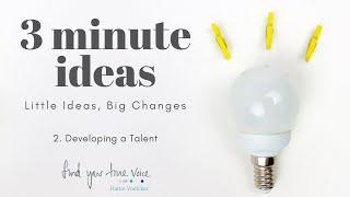 Three Minute Ideas - Developing a Talent
