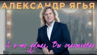 Александр Ягья - А я то думал Вы счастливая