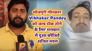 भोजपुरी गीतकार Vibhakar Pandey को जल्द ठीक होने के लिए भगवान से दुआ कीजिये अजित मंडल