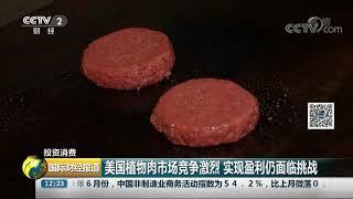 [国际财经报道]投资消费 美国植物肉市场竞争激烈 实现盈利仍面临挑战| CCTV财经