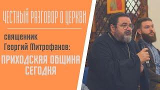 Честный разговор о церкви | священник Георгий Митрофанов: приходская община сегодня