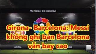 Girona- Barcelona: Messi  không ghi bàn Barcelona  vẫn bay cao