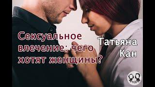 Сексуальное влечение: чего на самом деле хотят женщины? Рассказывает сексолог Татьяна Кан