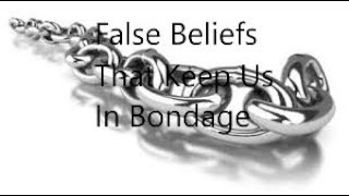 The False Beliefs That Keep Us In Bondage!