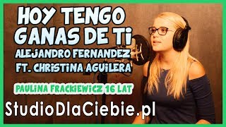 Hoy Tengo Ganas De Ti -  A. Fernández ft. Ch. Aguilera (cover by Paulina Frąckiewicz) #1263