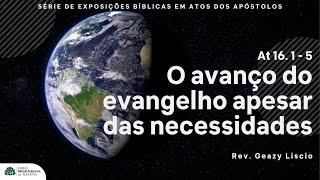 At 16. 1 - 5 | O avanço do evangelho apesar das necessidades | Rev. Geazy Liscio