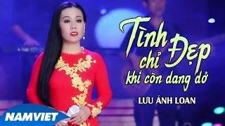 Tình Chỉ Đẹp Khi Còn Dang Dở - Lưu Ánh Loan (MV OFFICIAL)