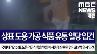 [대전MBC뉴스]대기업 상표 도용해 가공 식품 유통 일…
