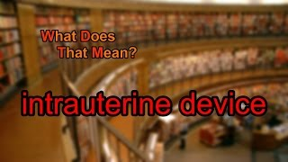 What does intrauterine device mean?