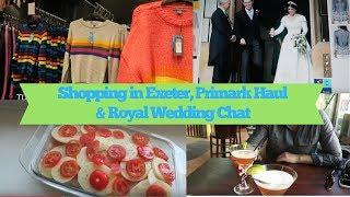 Shopping in Exeter, Primark Haul & Royal Wedding Chat