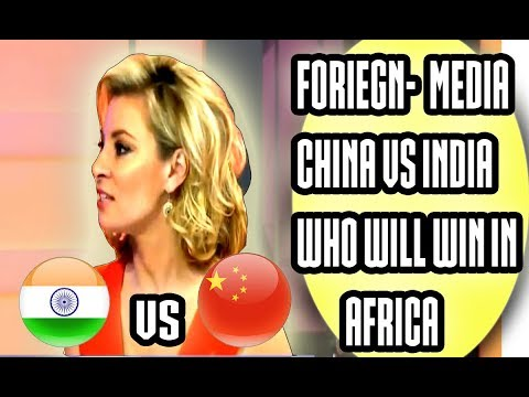 FOREIGN MEDIA ON WHO WIN AFRICA TRUST CHINA OR INDIA? BOTH ECONOMIC LEADING COUNTRIES 2017 Latest