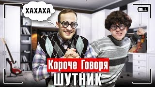 КОРОЧЕ ГОВОРЯ, ШУТНИК