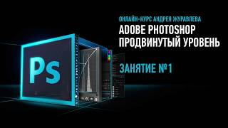Adobe Photoshop. Продвинутый уровень. Занятие №1 онлайн-курса. Андрей Журавлев